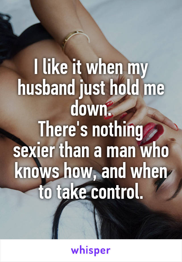 I like it when my husband just hold me down. There's nothing sexier than a man who knows how, and when to take control.
