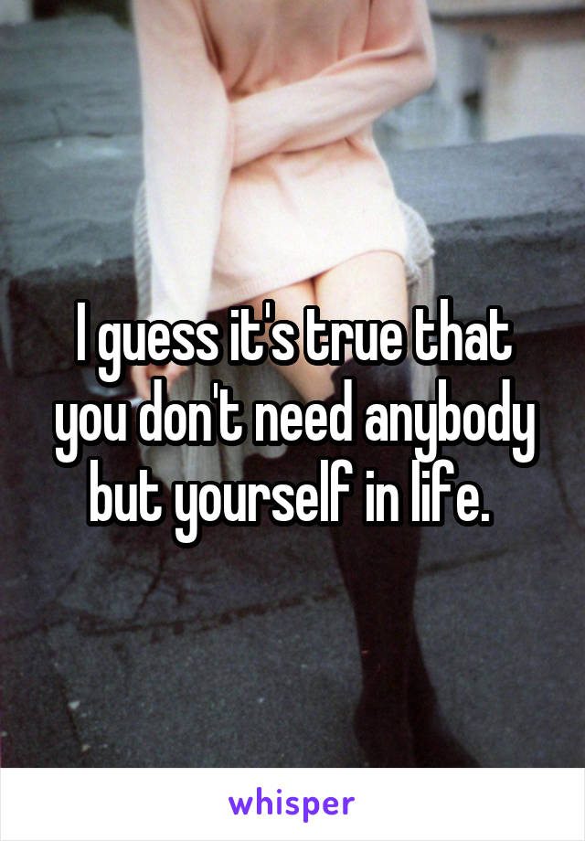 I guess it's true that you don't need anybody but yourself in life.