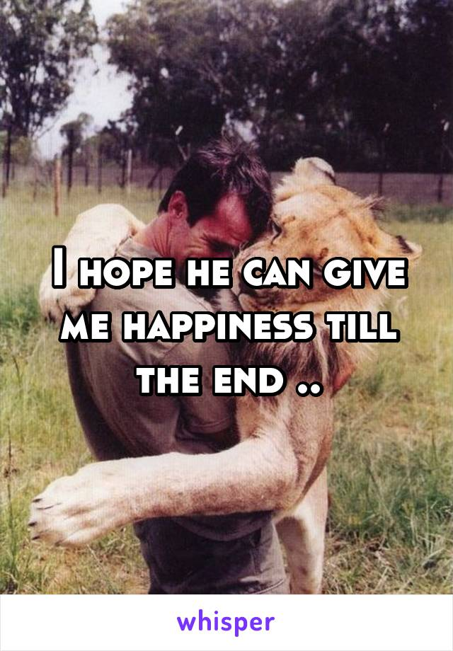 I hope he can give me happiness till the end ..