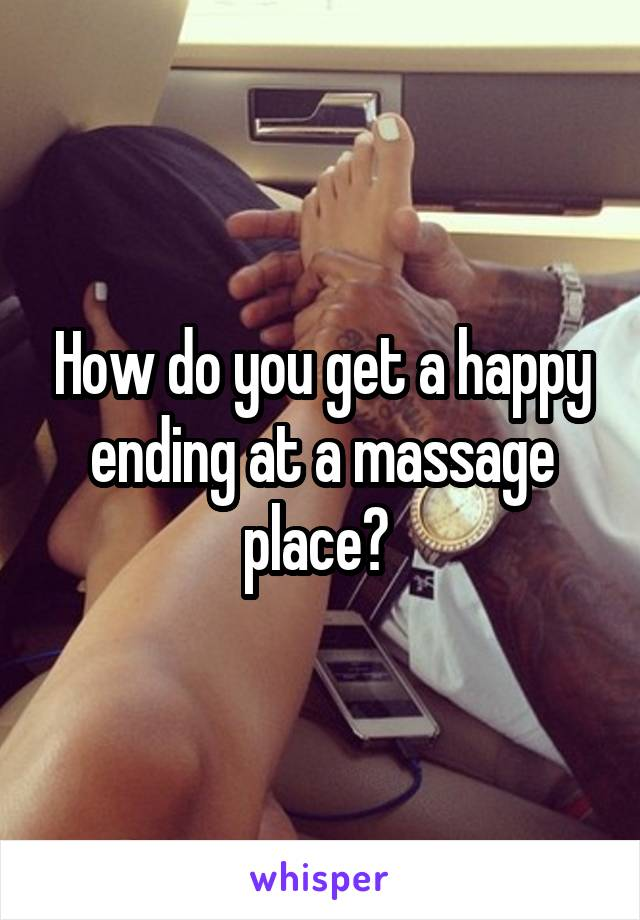 How do you get a happy ending at a massage place?