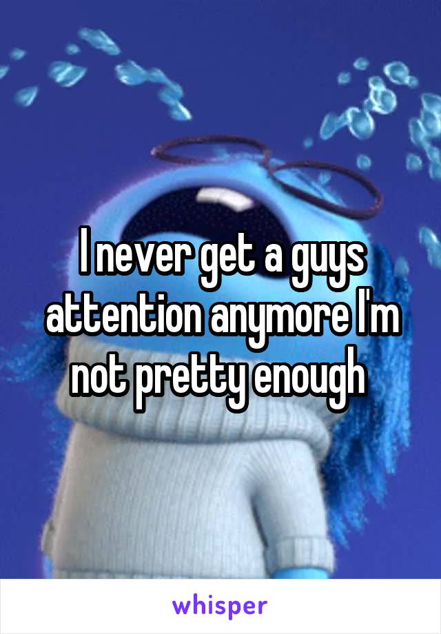 I never get a guys attention anymore I'm not pretty enough
