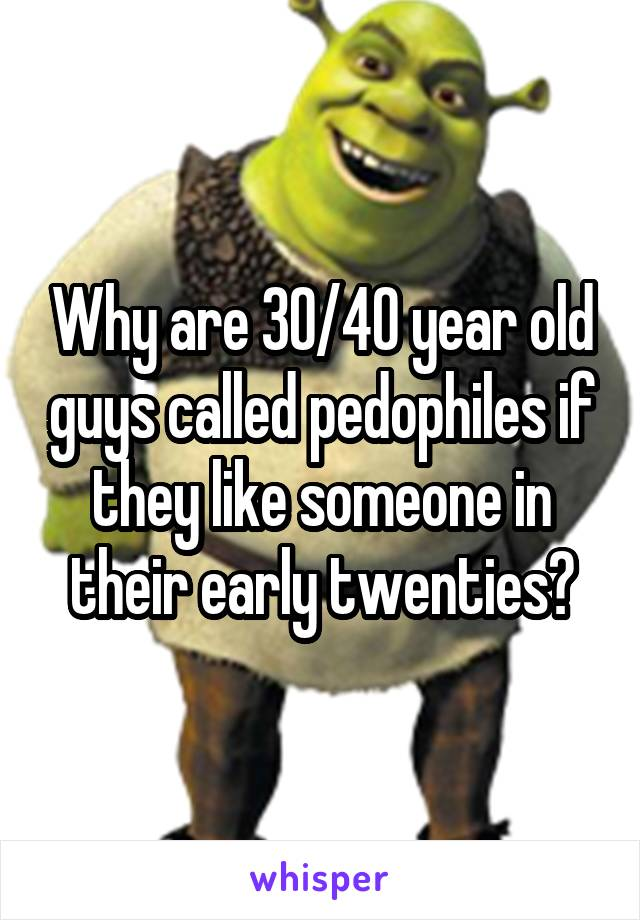 Why are 30/40 year old guys called pedophiles if they like someone in their early twenties?