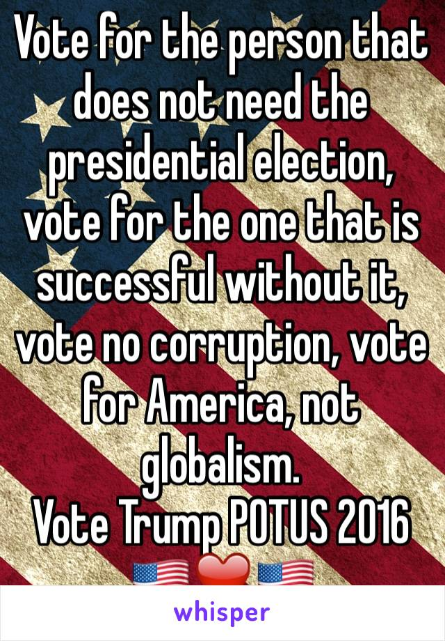 Vote for the person that does not need the presidential election, vote for the one that is successful without it, vote no corruption, vote for America, not globalism. Vote Trump POTUS 2016 🇺🇸❤️🇺🇸