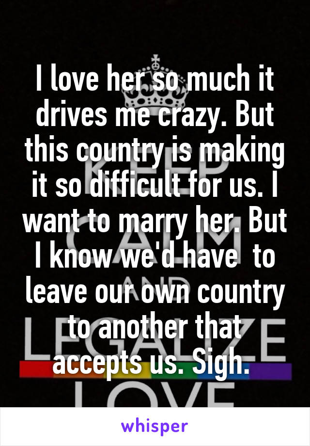 I love her so much it drives me crazy. But this country is making it so difficult for us. I want to marry her. But I know we'd have  to leave our own country to another that accepts us. Sigh.