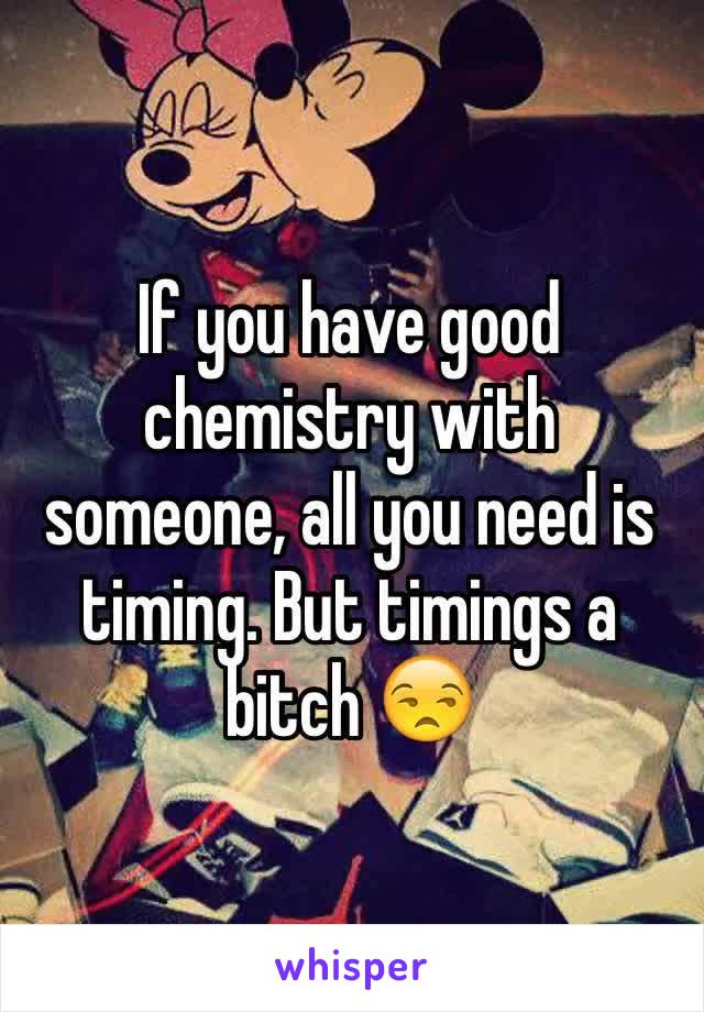 If you have good chemistry with someone, all you need is timing. But timings a bitch 😒