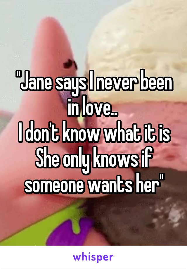 """""""Jane says I never been in love..  I don't know what it is She only knows if someone wants her"""""""