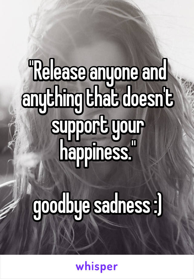 """""""Release anyone and anything that doesn't support your happiness.""""  goodbye sadness :)"""