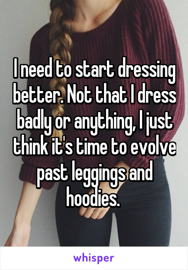 I need to start dressing better. Not that I dress badly or anything, I just think it's time to evolve past leggings and hoodies.