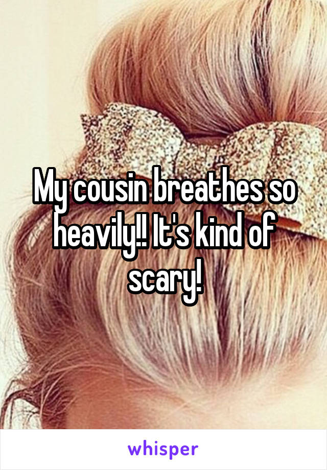 My cousin breathes so heavily!! It's kind of scary!