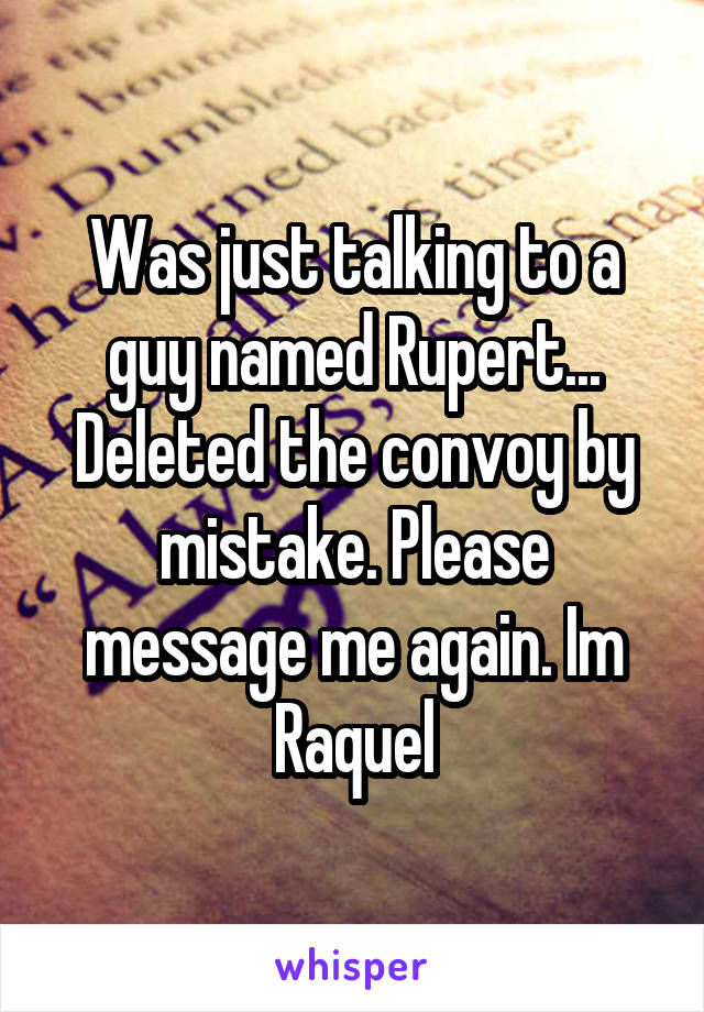 Was just talking to a guy named Rupert... Deleted the convoy by mistake. Please message me again. Im Raquel