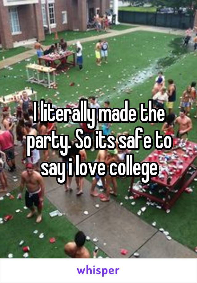 I literally made the party. So its safe to say i love college