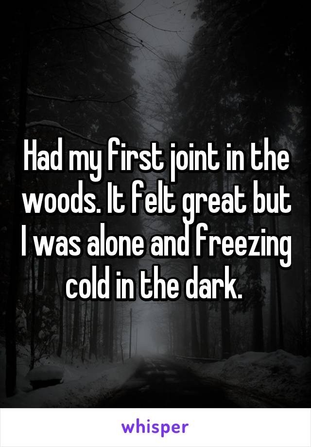 Had my first joint in the woods. It felt great but I was alone and freezing cold in the dark.