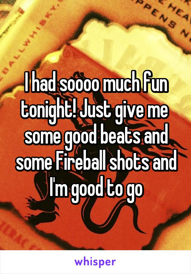 I had soooo much fun tonight! Just give me  some good beats and some Fireball shots and I'm good to go
