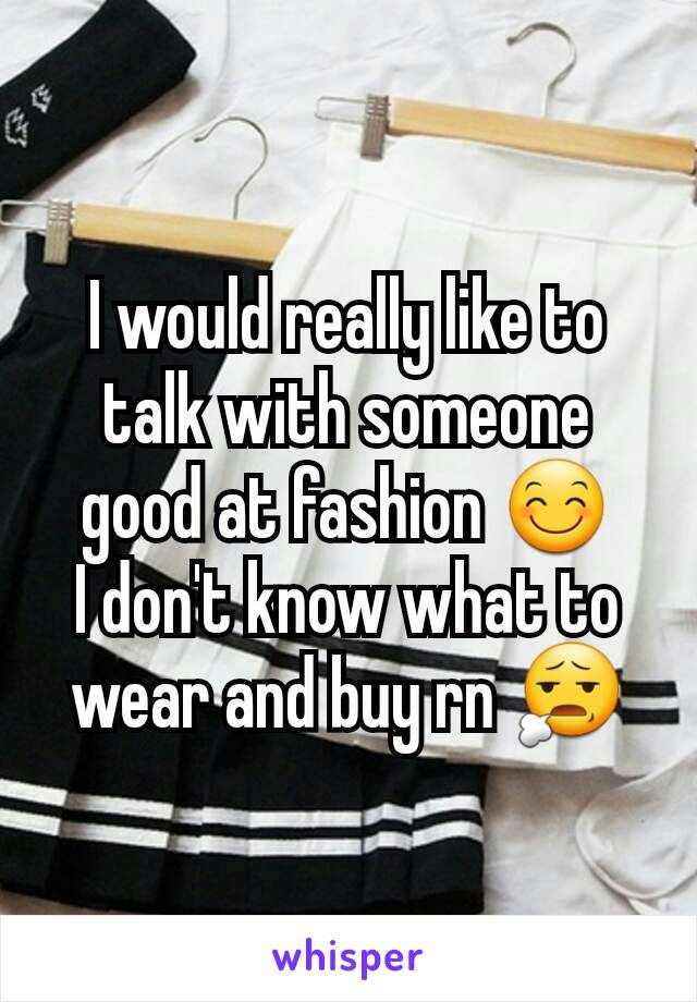 I would really like to talk with someone good at fashion 😊 I don't know what to wear and buy rn 😧