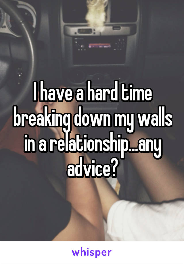 I have a hard time breaking down my walls in a relationship...any advice?