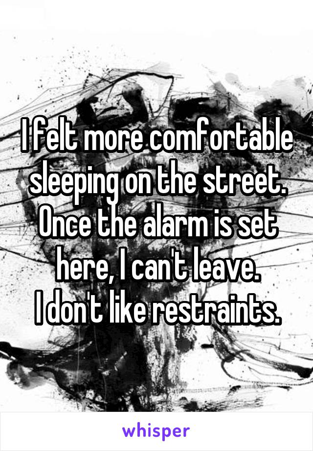 I felt more comfortable sleeping on the street. Once the alarm is set here, I can't leave. I don't like restraints.