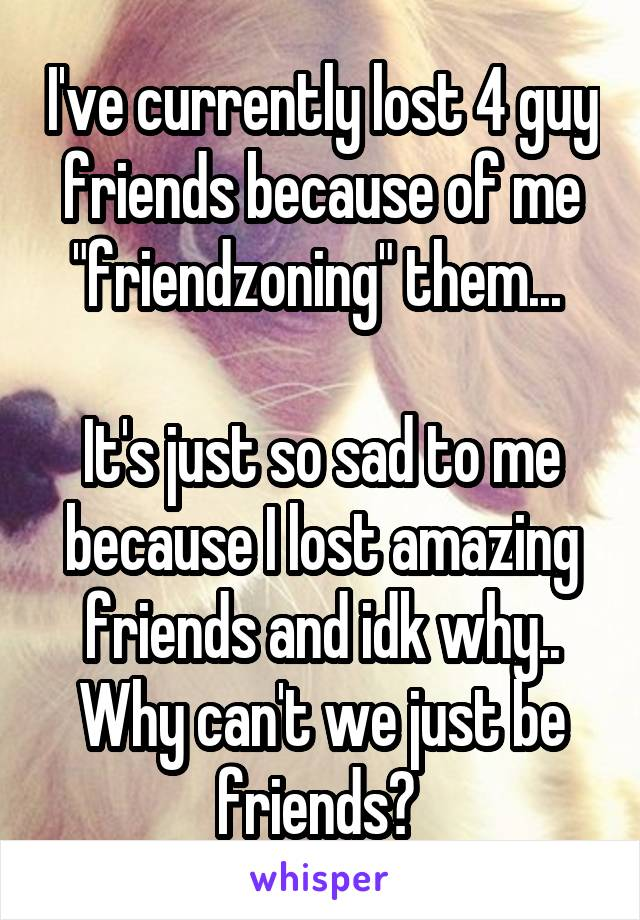 "I've currently lost 4 guy friends because of me ""friendzoning"" them...   It's just so sad to me because I lost amazing friends and idk why.. Why can't we just be friends?"