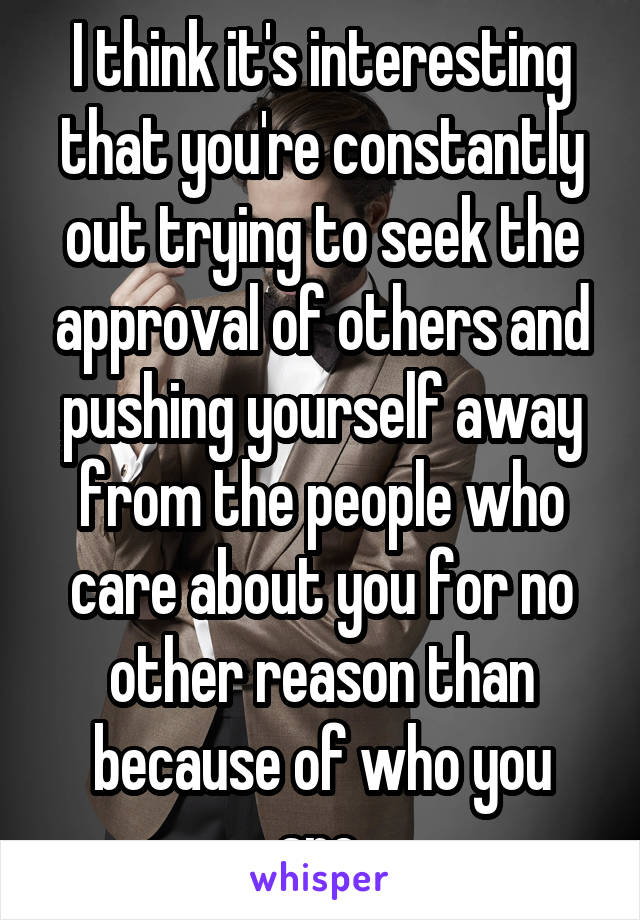 I think it's interesting that you're constantly out trying to seek the approval of others and pushing yourself away from the people who care about you for no other reason than because of who you are.