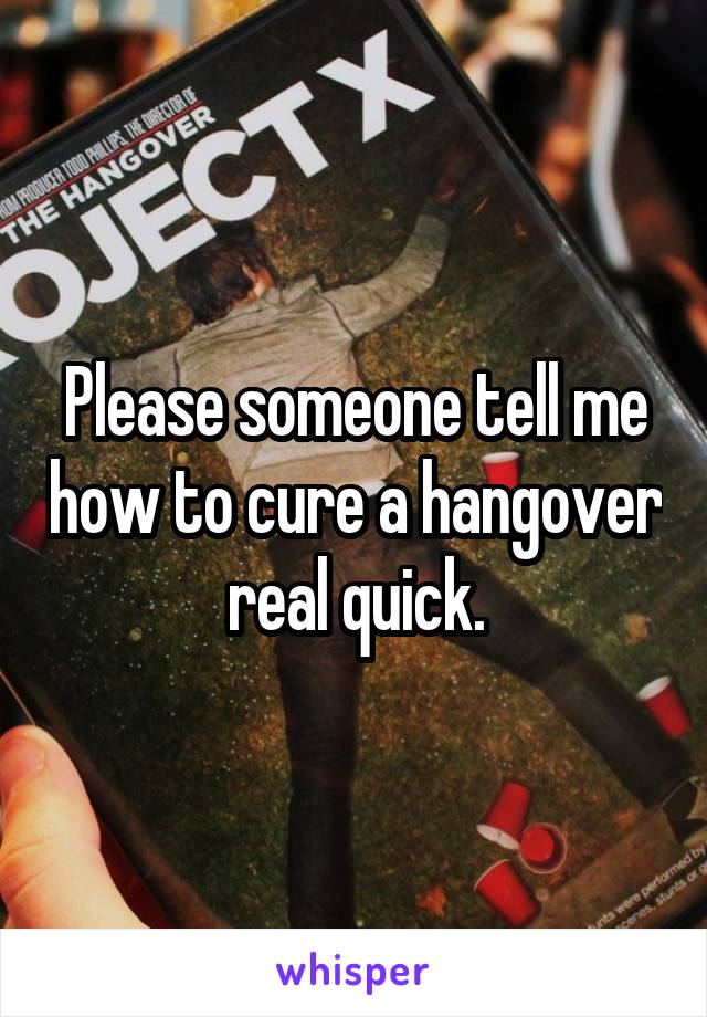 Please someone tell me how to cure a hangover real quick.