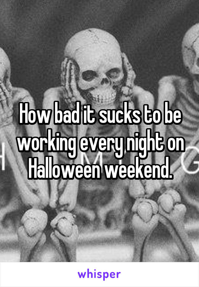 How bad it sucks to be working every night on Halloween weekend.