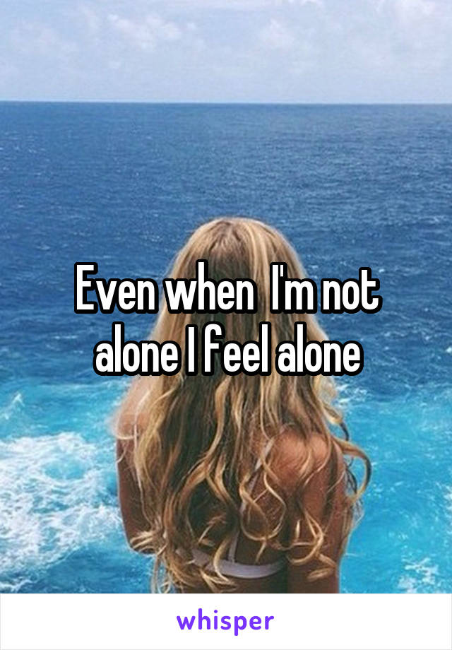 Even when  I'm not alone I feel alone