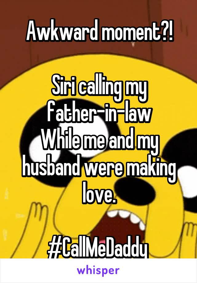 Awkward moment?!  Siri calling my father-in-law While me and my husband were making love.  #CallMeDaddy