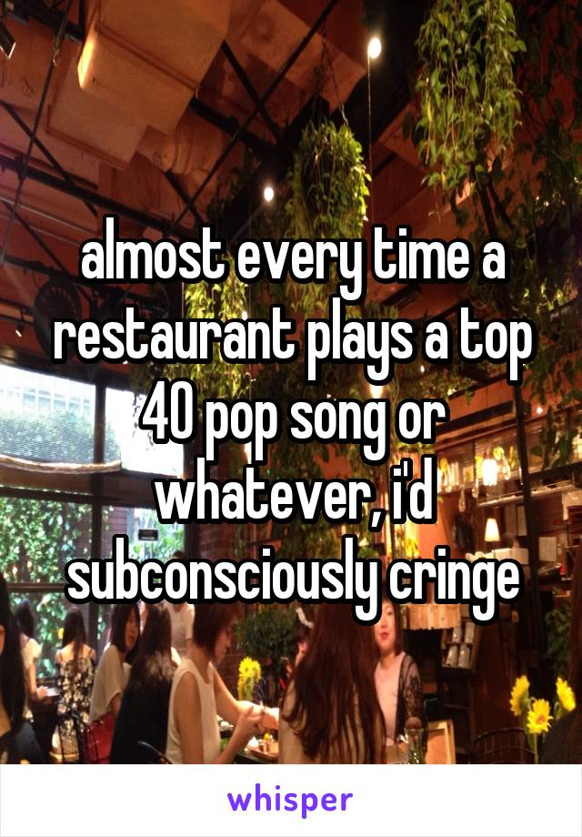 almost every time a restaurant plays a top 40 pop song or whatever, i'd subconsciously cringe
