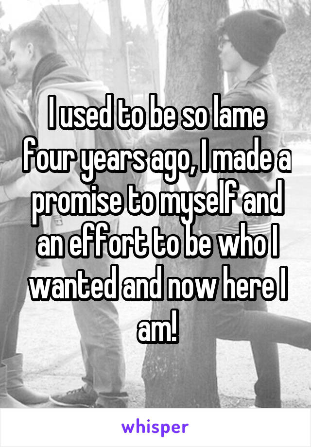 I used to be so lame four years ago, I made a promise to myself and an effort to be who I wanted and now here I am!