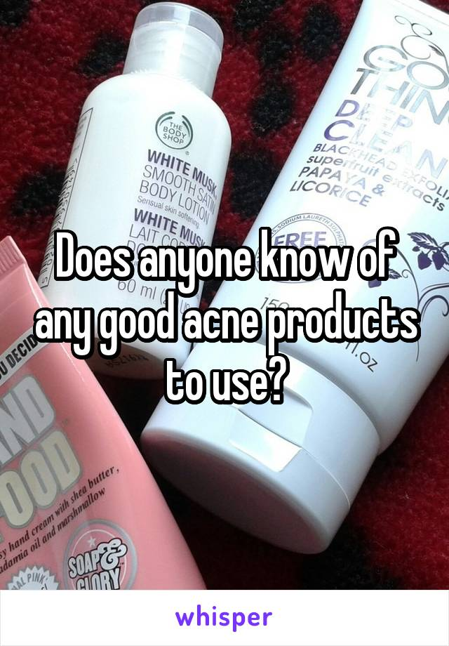 Does anyone know of any good acne products to use?