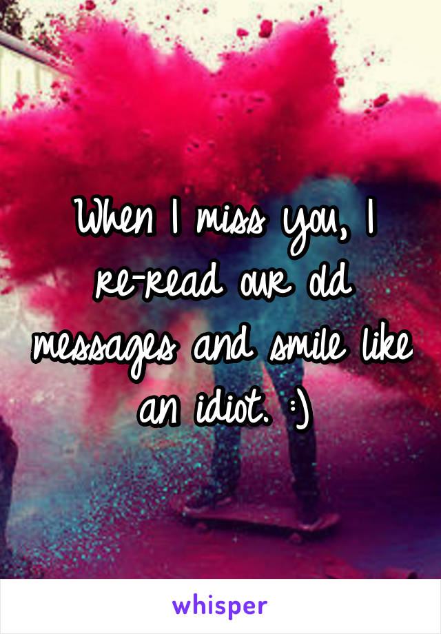 When I miss you, I re-read our old messages and smile like an idiot. :)