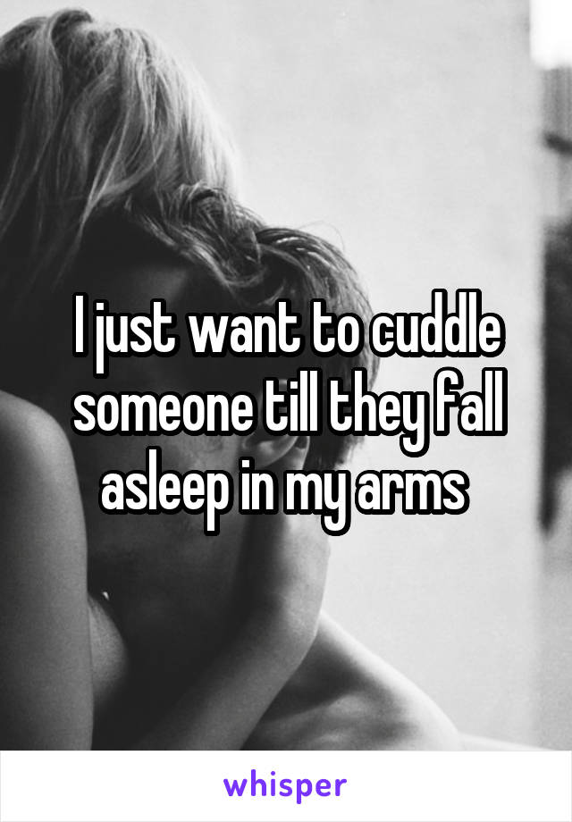I just want to cuddle someone till they fall asleep in my arms