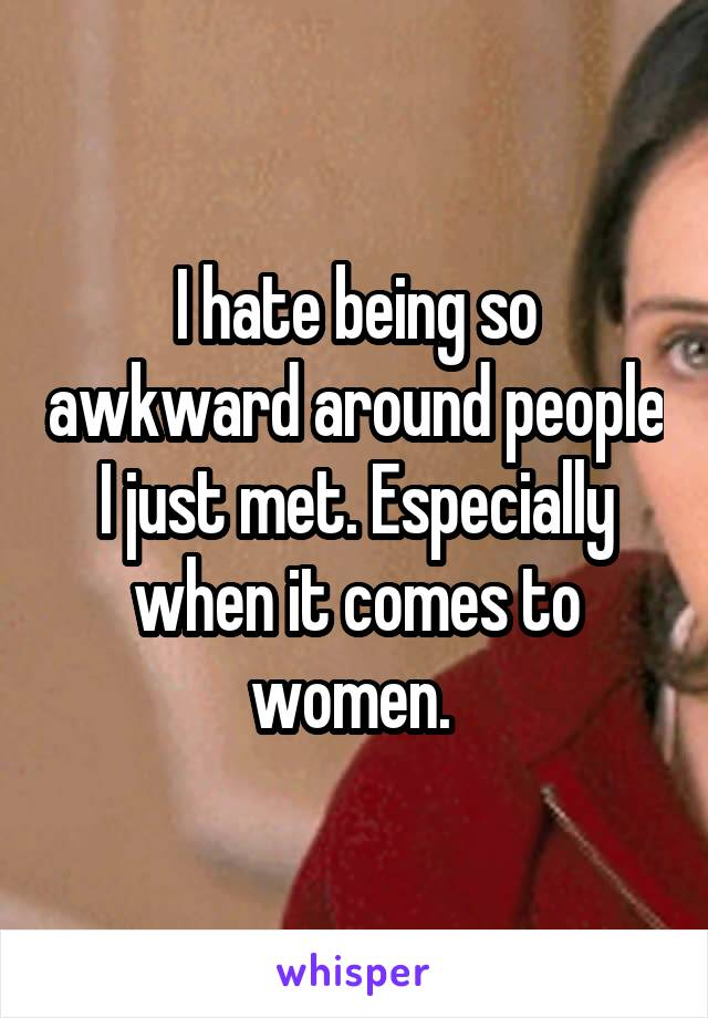 I hate being so awkward around people I just met. Especially when it comes to women.