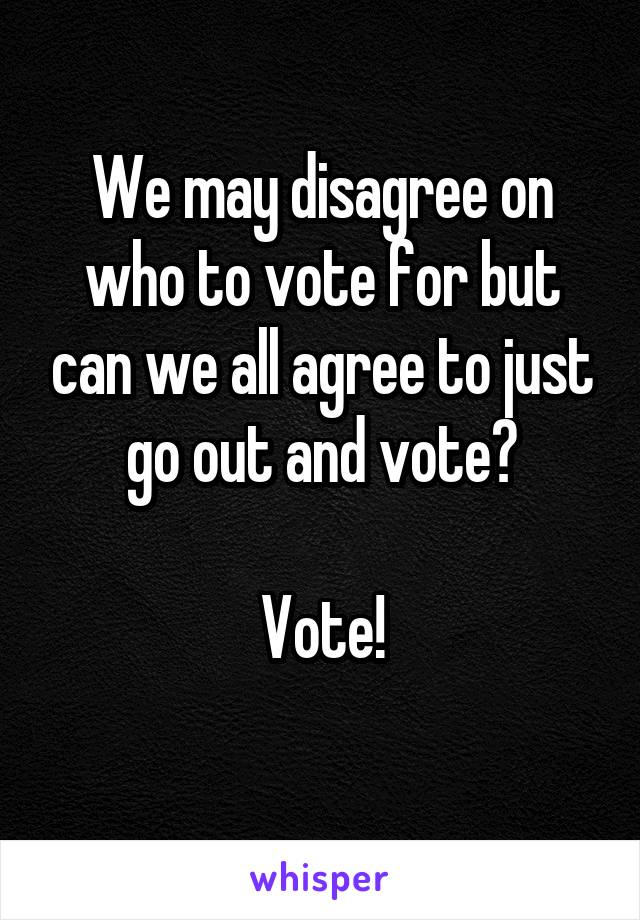 We may disagree on who to vote for but can we all agree to just go out and vote?  Vote!