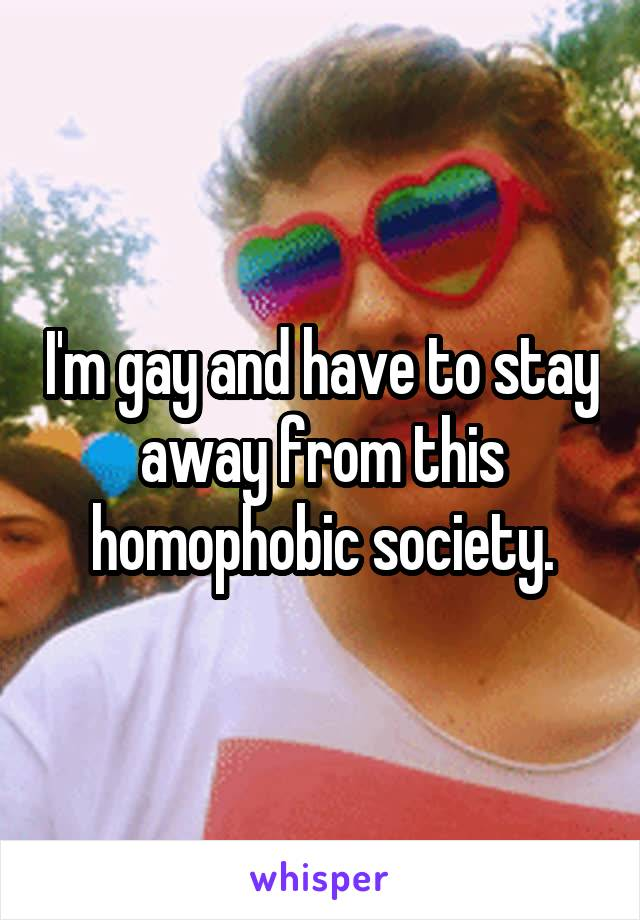 I'm gay and have to stay away from this homophobic society.