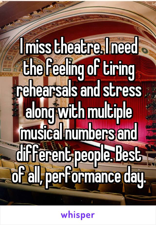 I miss theatre. I need the feeling of tiring rehearsals and stress along with multiple musical numbers and different people. Best of all, performance day.