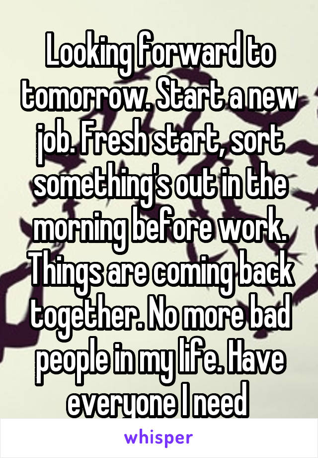 Looking forward to tomorrow. Start a new job. Fresh start, sort something's out in the morning before work. Things are coming back together. No more bad people in my life. Have everyone I need