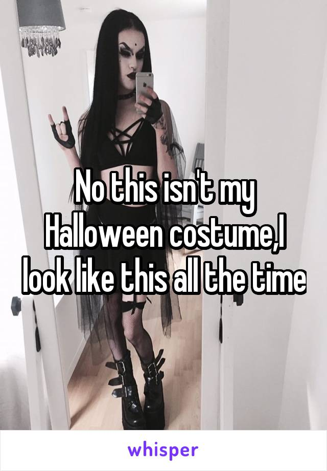 No this isn't my Halloween costume,I look like this all the time