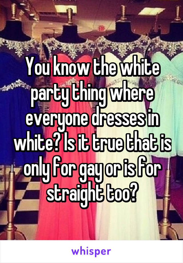 You know the white party thing where everyone dresses in white? Is it true that is only for gay or is for straight too?