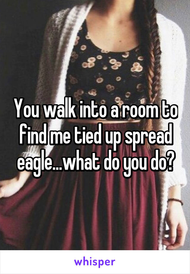 You walk into a room to find me tied up spread eagle...what do you do?