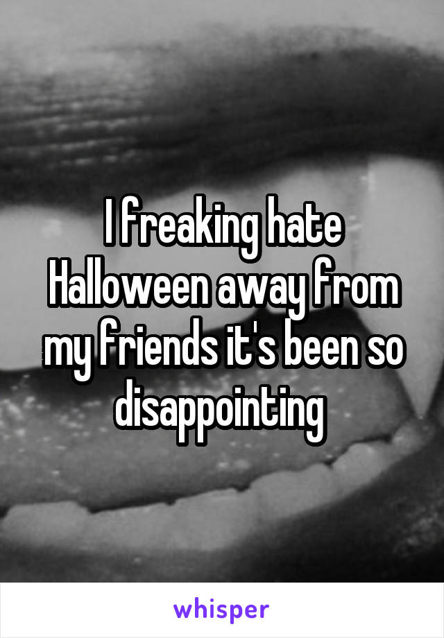 I freaking hate Halloween away from my friends it's been so disappointing
