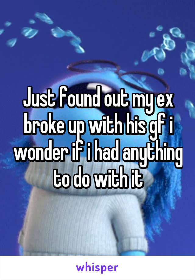Just found out my ex broke up with his gf i wonder if i had anything to do with it