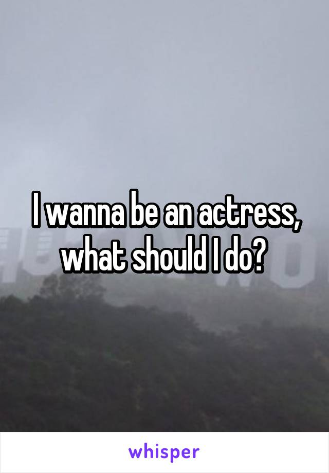 I wanna be an actress, what should I do?