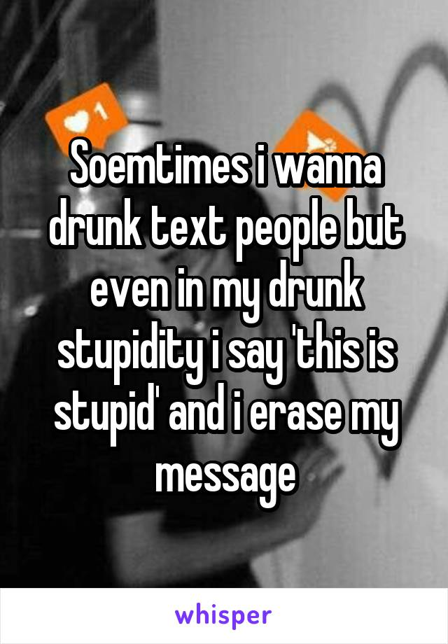 Soemtimes i wanna drunk text people but even in my drunk stupidity i say 'this is stupid' and i erase my message