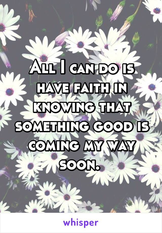 All I can do is have faith in knowing that something good is coming my way soon.