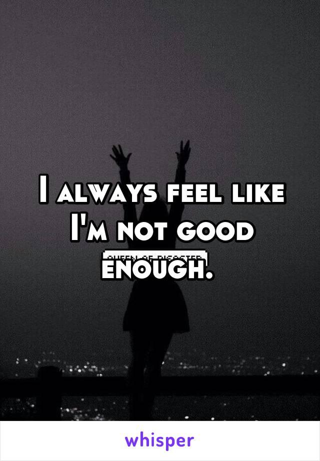 I always feel like I'm not good enough.