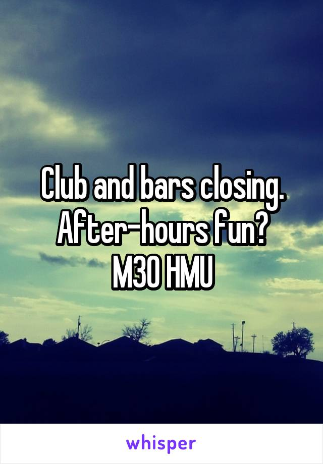 Club and bars closing. After-hours fun? M30 HMU