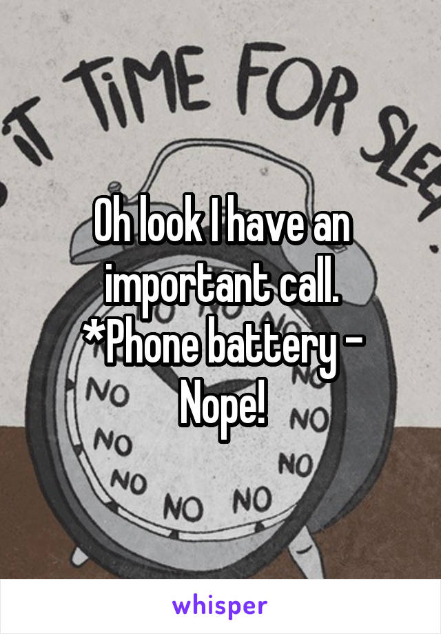 Oh look I have an important call. *Phone battery - Nope!