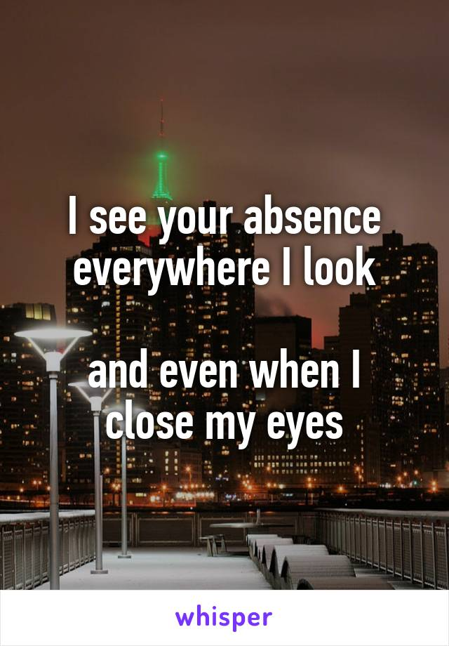 I see your absence everywhere I look  and even when I close my eyes