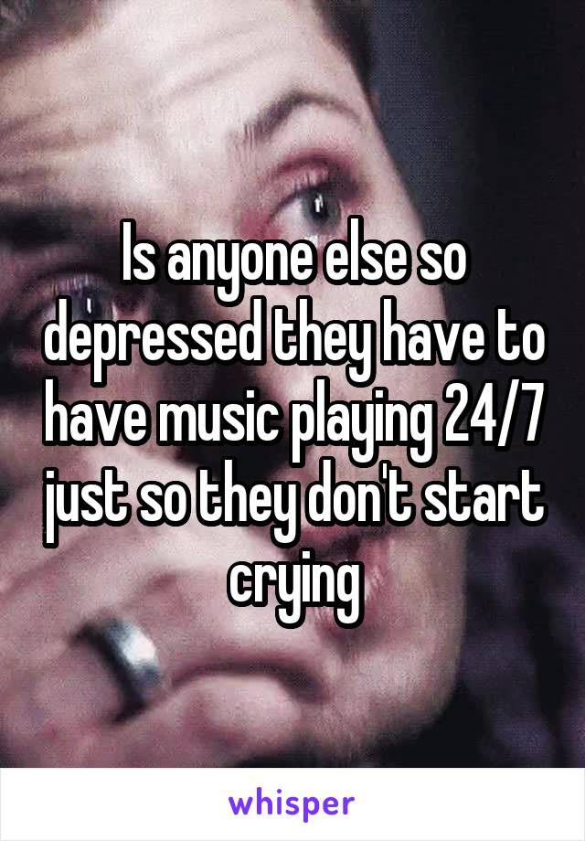 Is anyone else so depressed they have to have music playing 24/7 just so they don't start crying