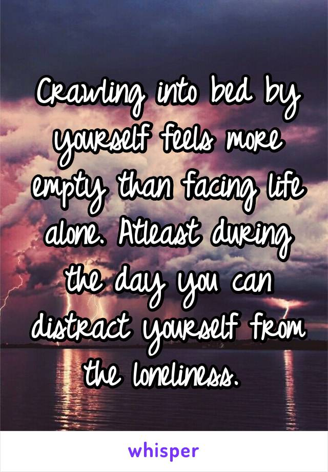 Crawling into bed by yourself feels more empty than facing life alone. Atleast during the day you can distract yourself from the loneliness.